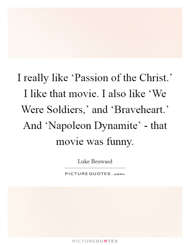 I really like 'Passion of the Christ.' I like that movie. I also like 'We Were Soldiers,' and 'Braveheart.' And 'Napoleon Dynamite' - that movie was funny Picture Quote #1