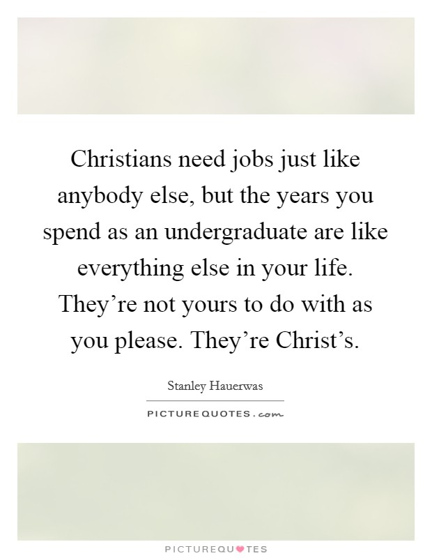 Christians need jobs just like anybody else, but the years you spend as an undergraduate are like everything else in your life. They're not yours to do with as you please. They're Christ's Picture Quote #1