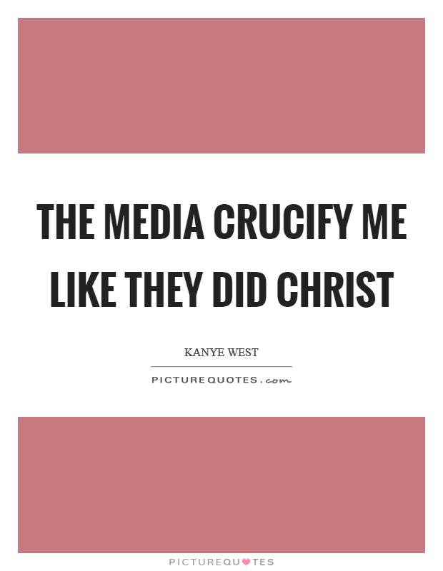 The media crucify me like they did Christ Picture Quote #1