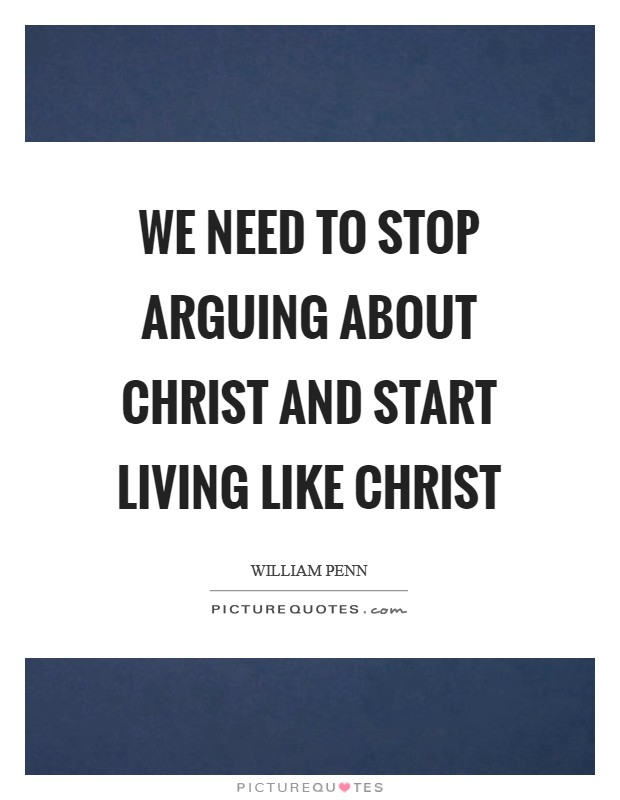 We need to stop arguing about Christ and start living like Christ Picture Quote #1
