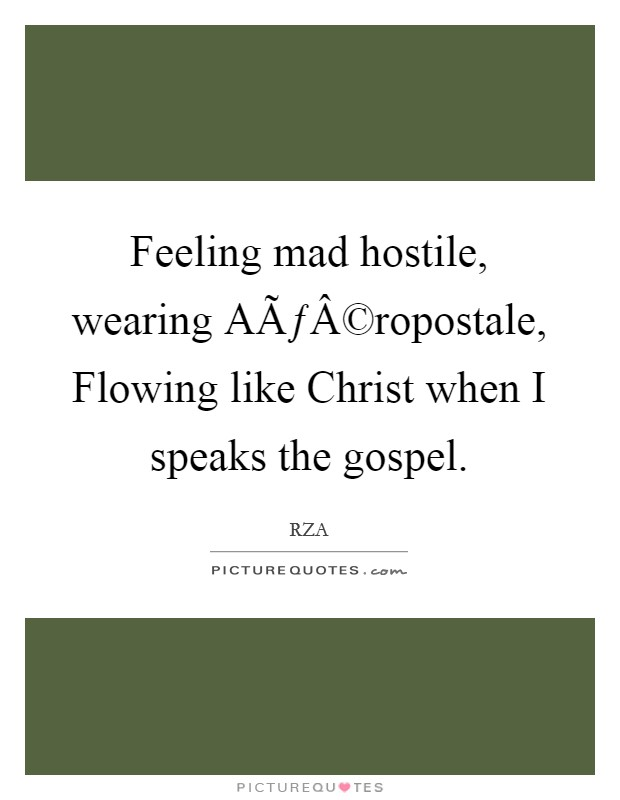 Feeling mad hostile, wearing Aéropostale, Flowing like Christ when I speaks the gospel Picture Quote #1