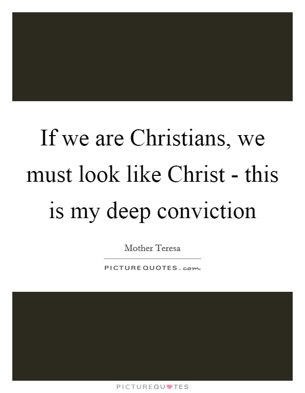 If we are Christians, we must look like Christ - this is my deep conviction Picture Quote #1
