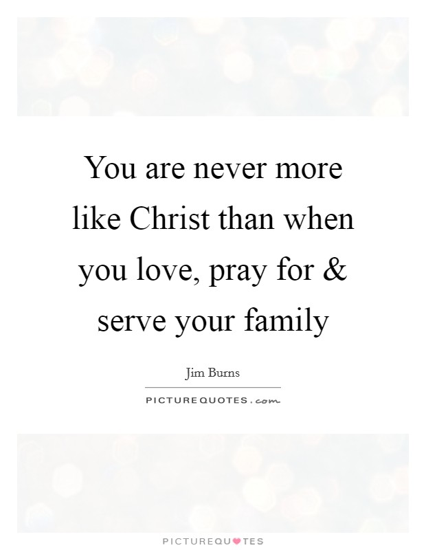 You are never more like Christ than when you love, pray for and serve your family Picture Quote #1