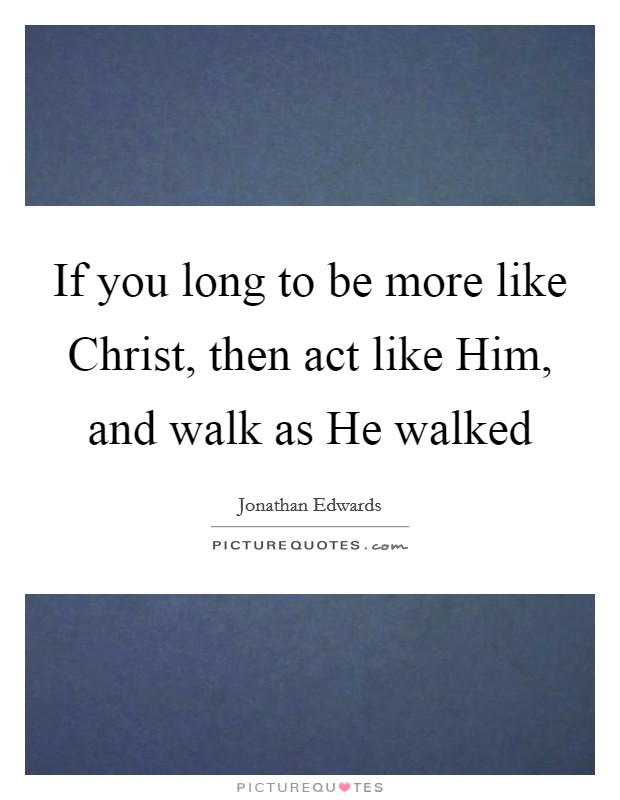 If you long to be more like Christ, then act like Him, and walk as He walked Picture Quote #1