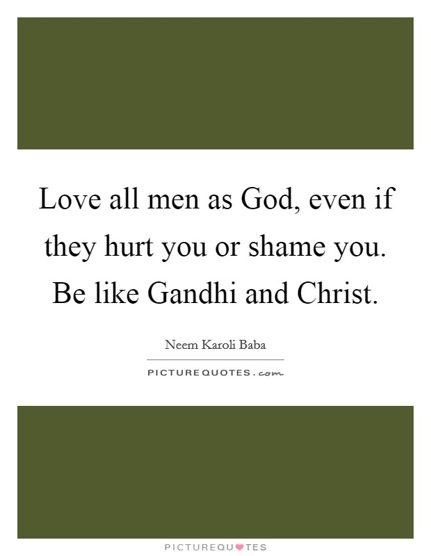 Love all men as God, even if they hurt you or shame you. Be like Gandhi and Christ Picture Quote #1
