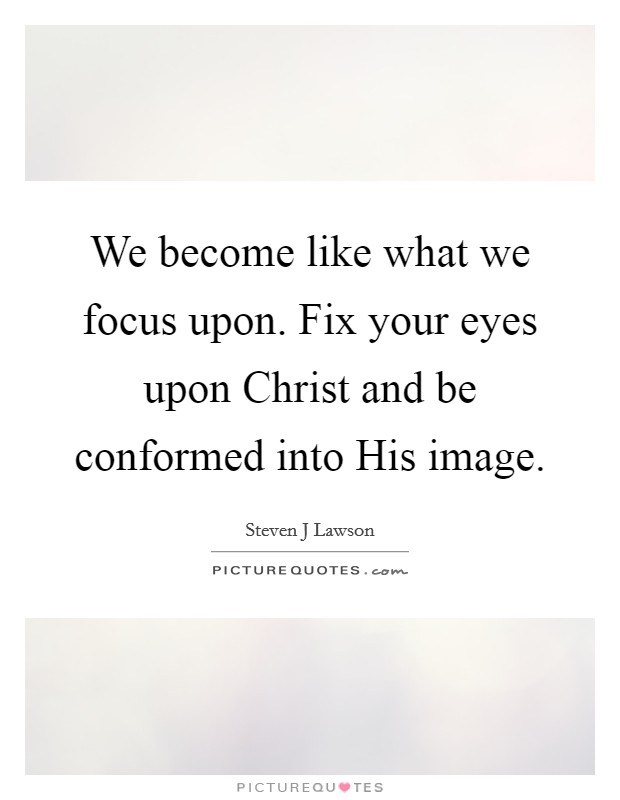 We become like what we focus upon. Fix your eyes upon Christ and be conformed into His image Picture Quote #1