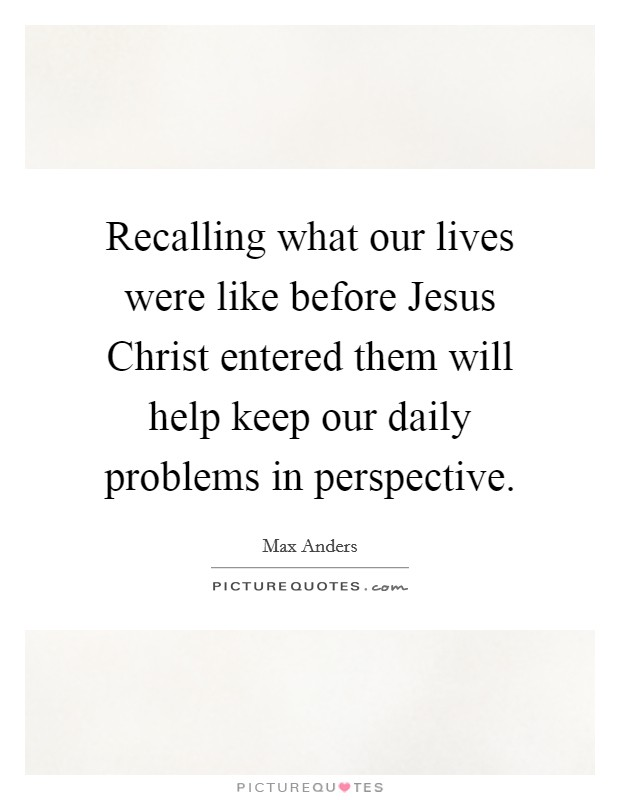Recalling what our lives were like before Jesus Christ entered them will help keep our daily problems in perspective Picture Quote #1