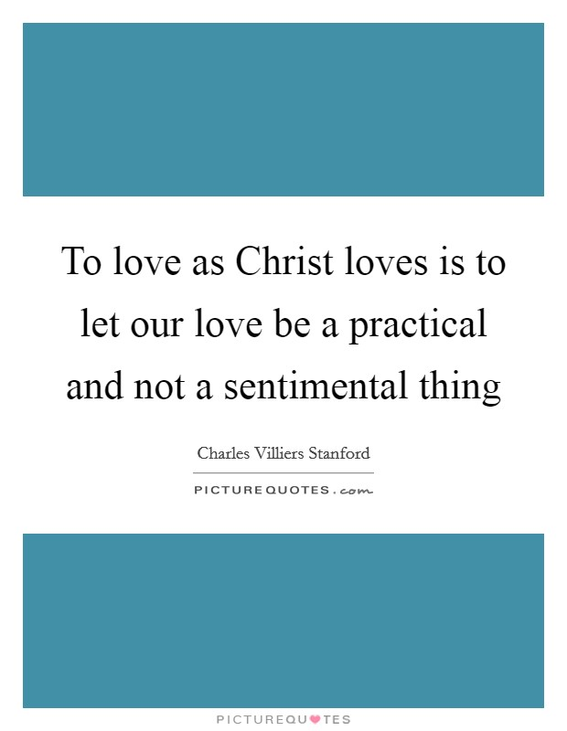 To love as Christ loves is to let our love be a practical and not a sentimental thing Picture Quote #1