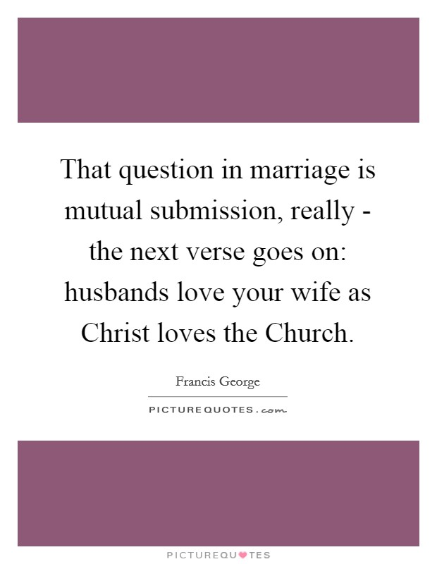 That question in marriage is mutual submission, really - the next verse goes on: husbands love your wife as Christ loves the Church Picture Quote #1