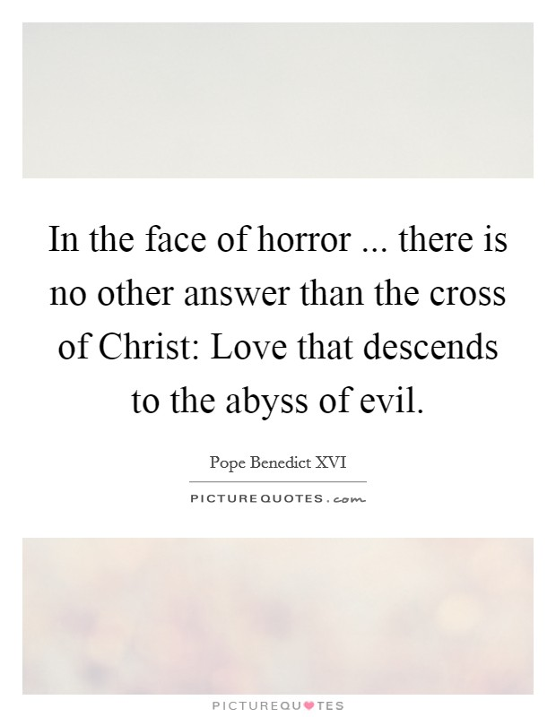 In the face of horror ... there is no other answer than the cross of Christ: Love that descends to the abyss of evil Picture Quote #1