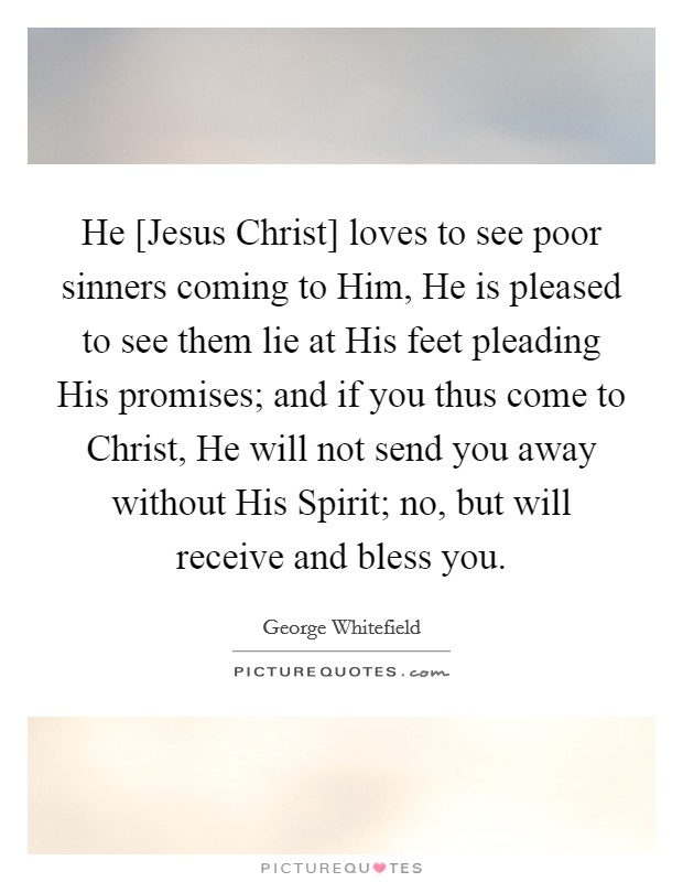 He [Jesus Christ] loves to see poor sinners coming to Him, He is pleased to see them lie at His feet pleading His promises; and if you thus come to Christ, He will not send you away without His Spirit; no, but will receive and bless you Picture Quote #1