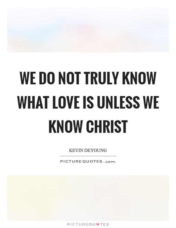 We do not truly know what love is unless we know Christ Picture Quote #1