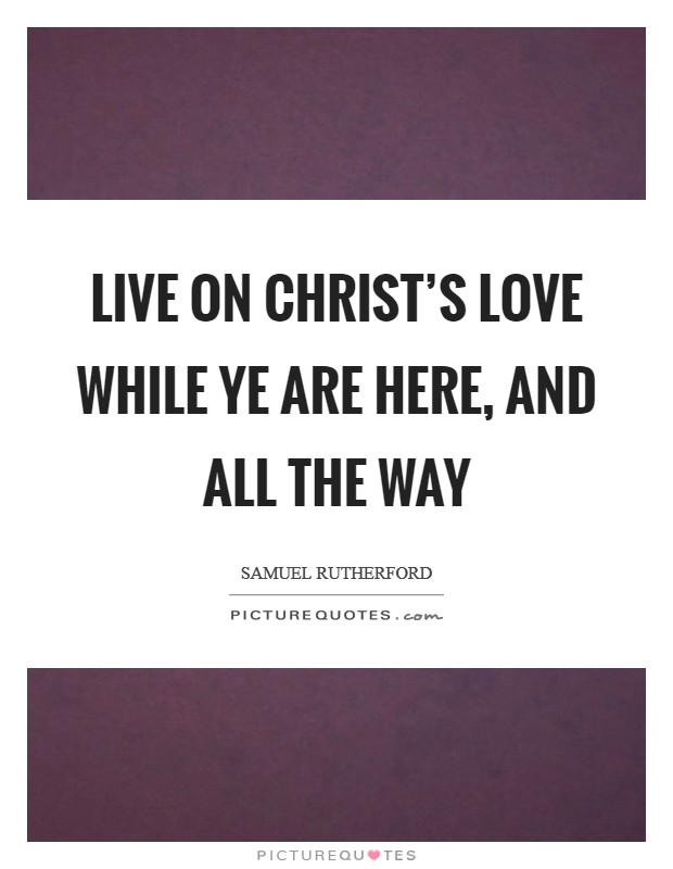Live on Christ's love while ye are here, and all the way Picture Quote #1