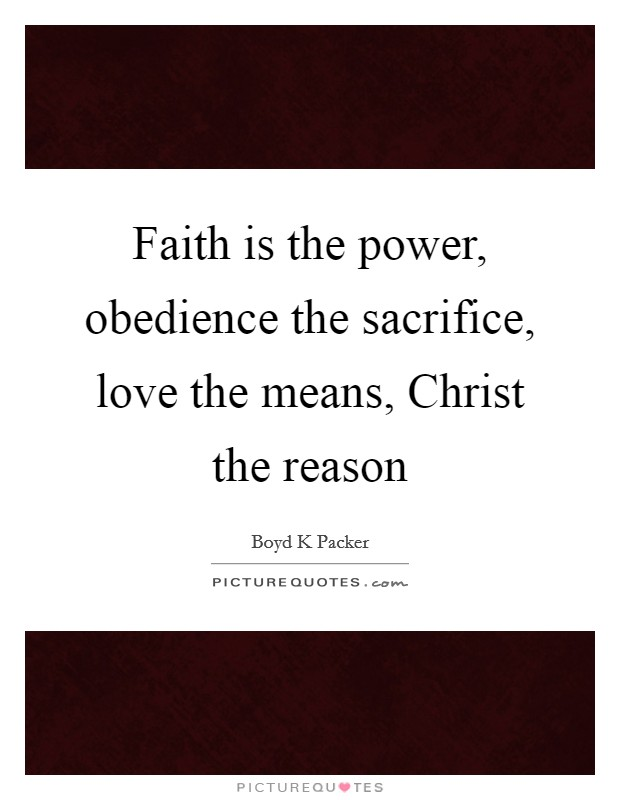 Faith is the power, obedience the sacrifice, love the means, Christ the reason Picture Quote #1