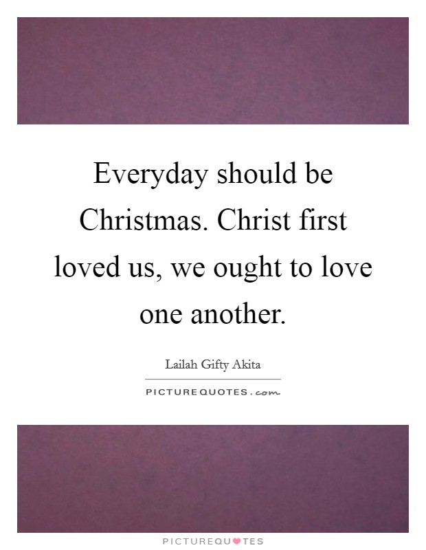 Everyday should be Christmas. Christ first loved us, we ought to love one another Picture Quote #1