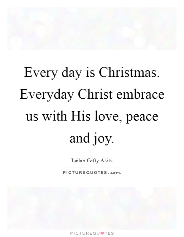 Every day is Christmas. Everyday Christ embrace us with His love, peace and joy Picture Quote #1
