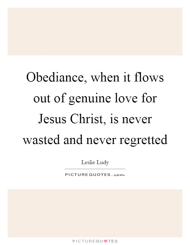 Obediance, when it flows out of genuine love for Jesus Christ, is never wasted and never regretted Picture Quote #1