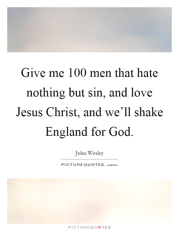 Give me 100 men that hate nothing but sin, and love Jesus Christ, and we'll shake England for God Picture Quote #1