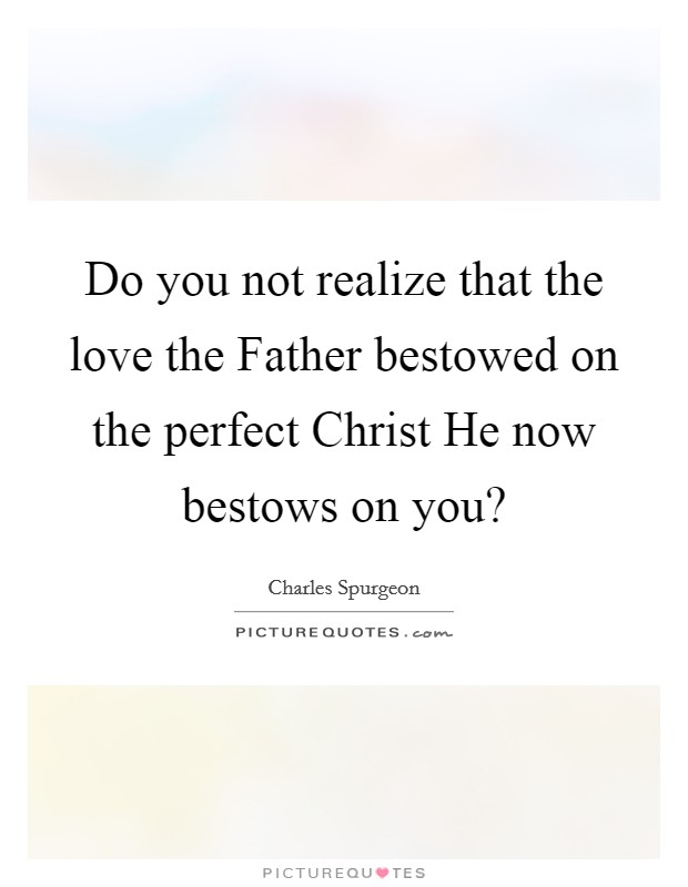 Do you not realize that the love the Father bestowed on the perfect Christ He now bestows on you? Picture Quote #1