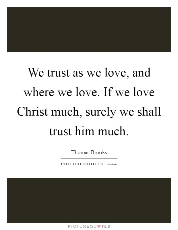 We trust as we love, and where we love. If we love Christ much, surely we shall trust him much Picture Quote #1