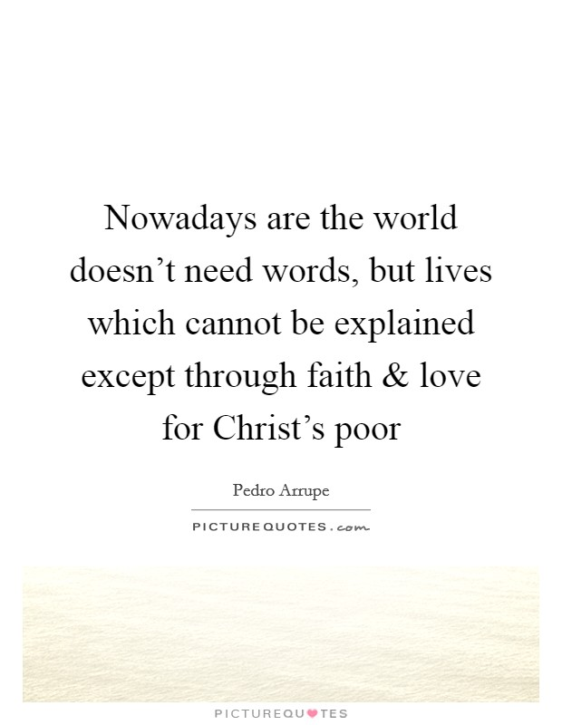 Nowadays are the world doesn't need words, but lives which cannot be explained except through faith and love for Christ's poor Picture Quote #1