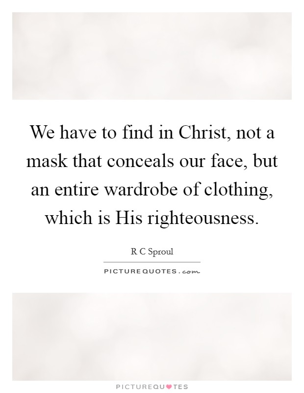 We have to find in Christ, not a mask that conceals our face, but an entire wardrobe of clothing, which is His righteousness Picture Quote #1