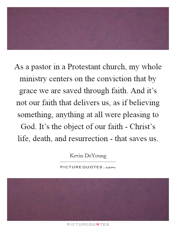 As a pastor in a Protestant church, my whole ministry centers on the conviction that by grace we are saved through faith. And it's not our faith that delivers us, as if believing something, anything at all were pleasing to God. It's the object of our faith - Christ's life, death, and resurrection - that saves us Picture Quote #1
