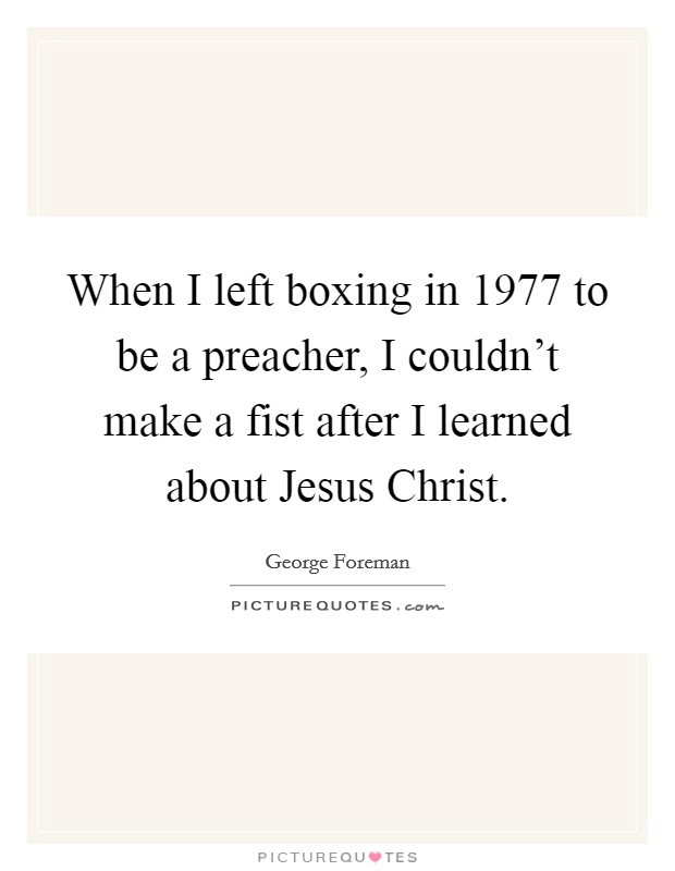 When I left boxing in 1977 to be a preacher, I couldn't make a fist after I learned about Jesus Christ Picture Quote #1