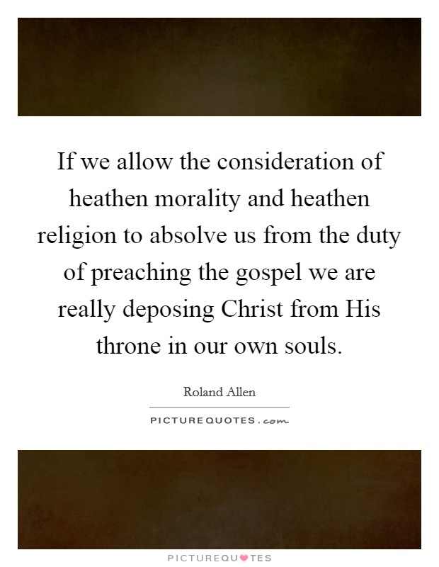 If we allow the consideration of heathen morality and heathen religion to absolve us from the duty of preaching the gospel we are really deposing Christ from His throne in our own souls Picture Quote #1