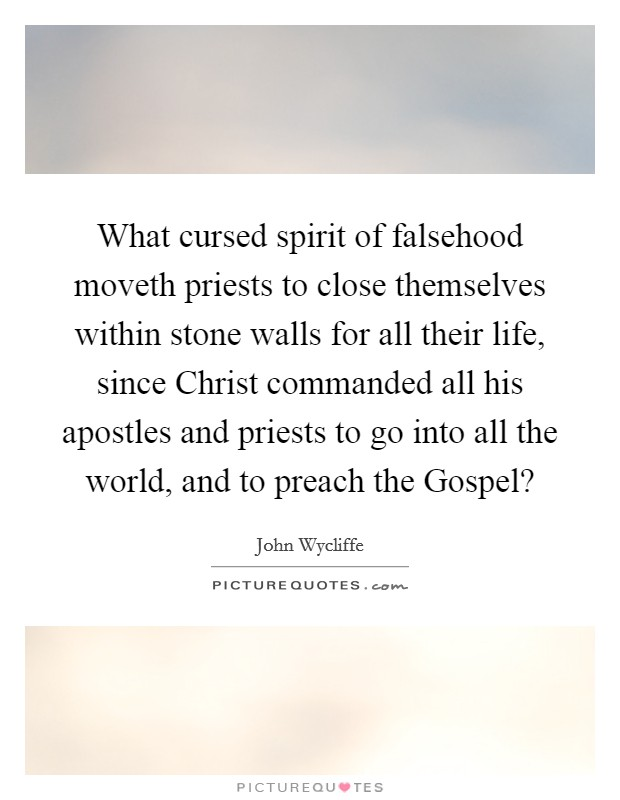What cursed spirit of falsehood moveth priests to close themselves within stone walls for all their life, since Christ commanded all his apostles and priests to go into all the world, and to preach the Gospel? Picture Quote #1