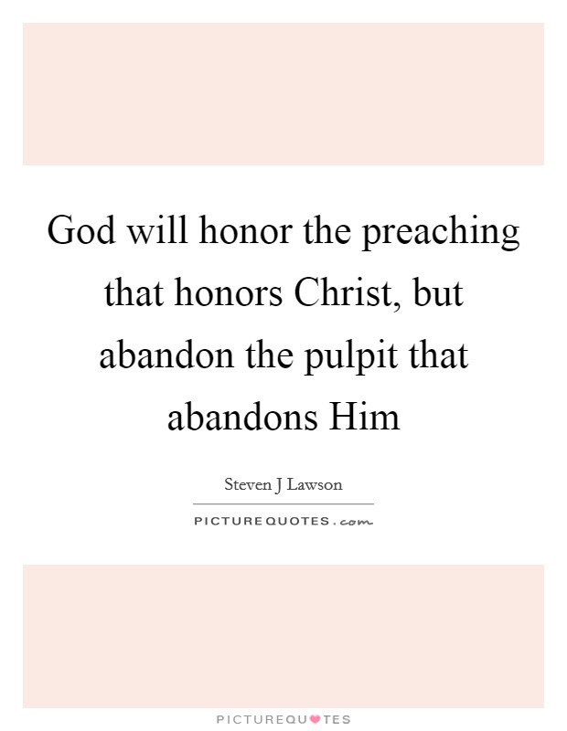 God will honor the preaching that honors Christ, but abandon the pulpit that abandons Him Picture Quote #1