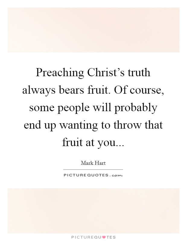 Preaching Christ's truth always bears fruit. Of course, some people will probably end up wanting to throw that fruit at you Picture Quote #1