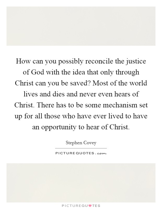 How can you possibly reconcile the justice of God with the idea that only through Christ can you be saved? Most of the world lives and dies and never even hears of Christ. There has to be some mechanism set up for all those who have ever lived to have an opportunity to hear of Christ Picture Quote #1