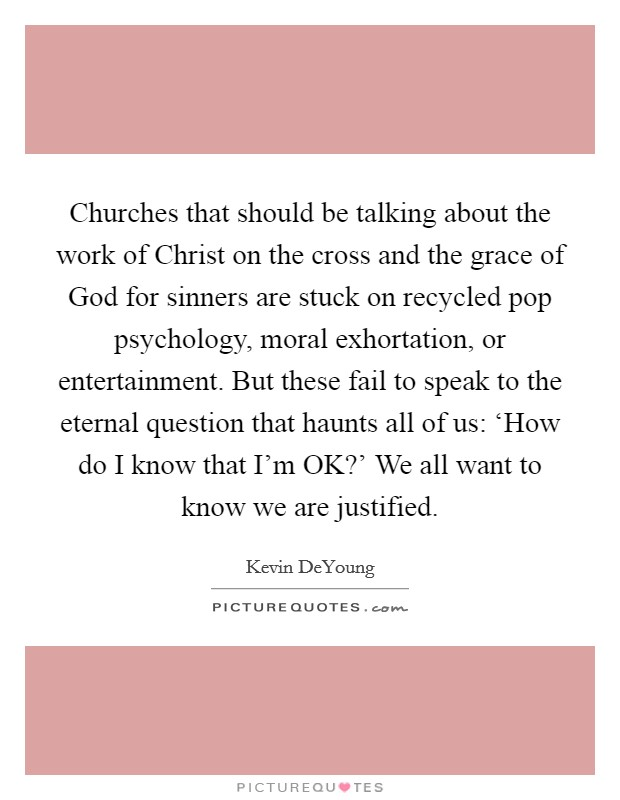 Churches that should be talking about the work of Christ on the cross and the grace of God for sinners are stuck on recycled pop psychology, moral exhortation, or entertainment. But these fail to speak to the eternal question that haunts all of us: 'How do I know that I'm OK?' We all want to know we are justified. Picture Quote #1
