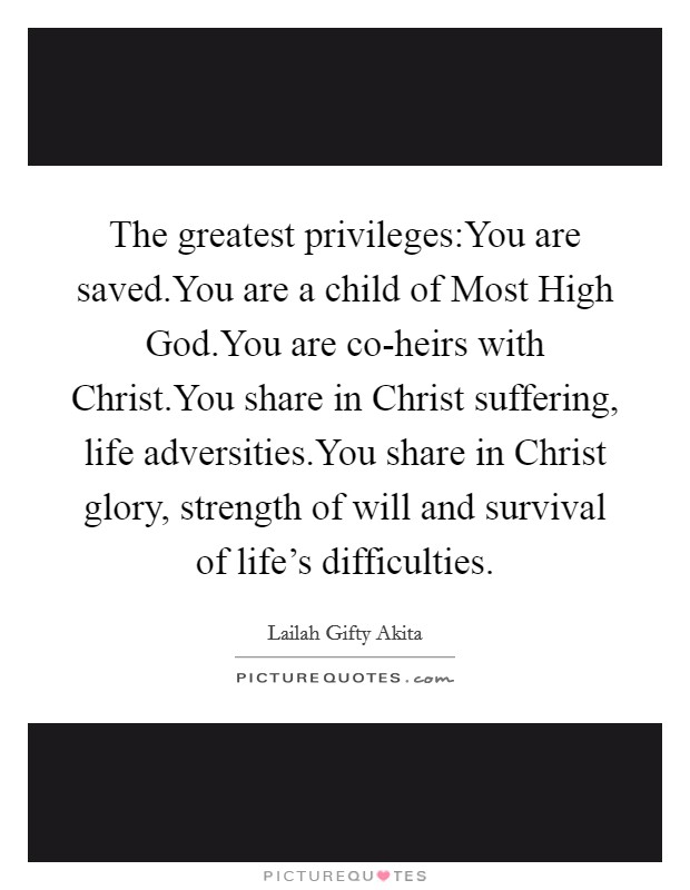 The greatest privileges:You are saved.You are a child of Most High God.You are co-heirs with Christ.You share in Christ suffering, life adversities.You share in Christ glory, strength of will and survival of life's difficulties Picture Quote #1