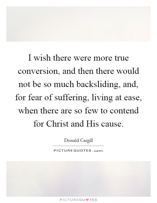 I wish there were more true conversion, and then there would not be so much backsliding, and, for fear of suffering, living at ease, when there are so few to contend for Christ and His cause Picture Quote #1