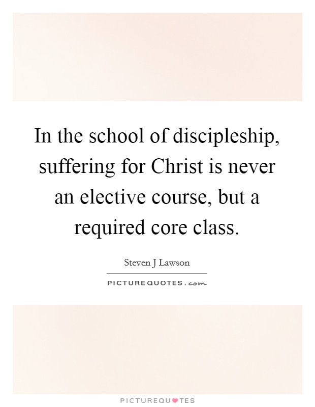 In the school of discipleship, suffering for Christ is never an elective course, but a required core class Picture Quote #1
