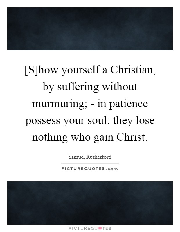 [S]how yourself a Christian, by suffering without murmuring; - in patience possess your soul: they lose nothing who gain Christ Picture Quote #1