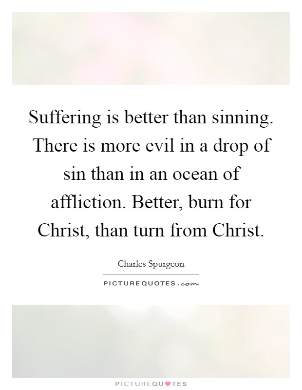 Suffering is better than sinning. There is more evil in a drop of sin than in an ocean of affliction. Better, burn for Christ, than turn from Christ Picture Quote #1