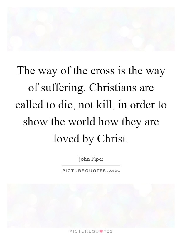 The way of the cross is the way of suffering. Christians are called to die, not kill, in order to show the world how they are loved by Christ Picture Quote #1