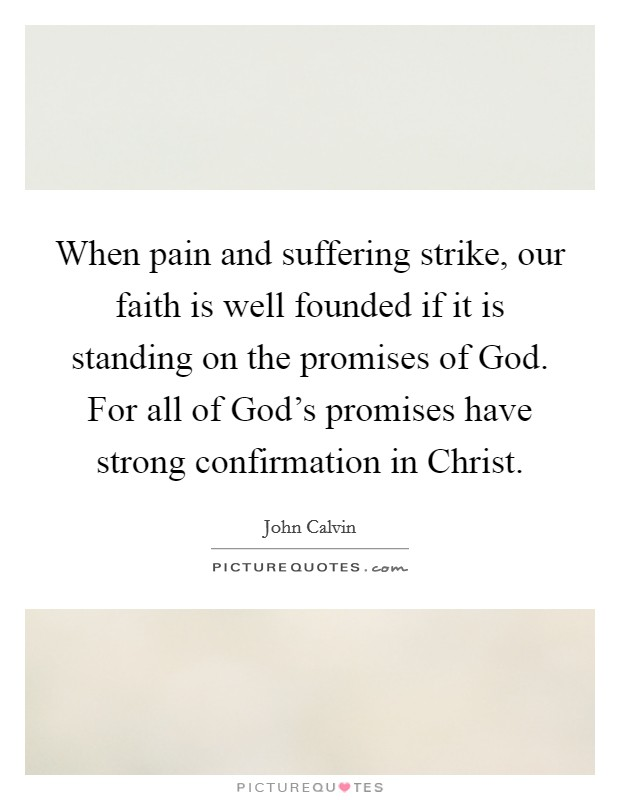 When pain and suffering strike, our faith is well founded if it is standing on the promises of God. For all of God's promises have strong confirmation in Christ Picture Quote #1