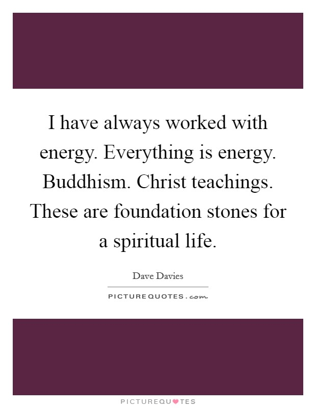 I have always worked with energy. Everything is energy. Buddhism. Christ teachings. These are foundation stones for a spiritual life Picture Quote #1