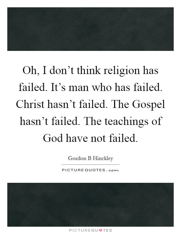 Oh, I don't think religion has failed. It's man who has failed. Christ hasn't failed. The Gospel hasn't failed. The teachings of God have not failed Picture Quote #1