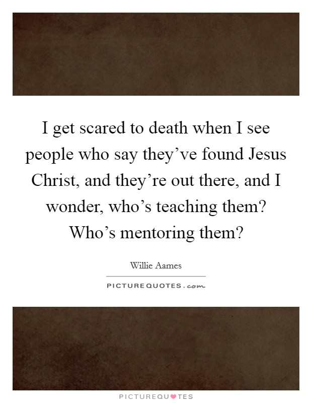 I get scared to death when I see people who say they've found Jesus Christ, and they're out there, and I wonder, who's teaching them? Who's mentoring them? Picture Quote #1