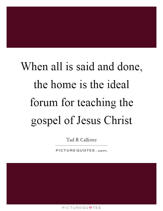 When all is said and done, the home is the ideal forum for teaching the gospel of Jesus Christ Picture Quote #1