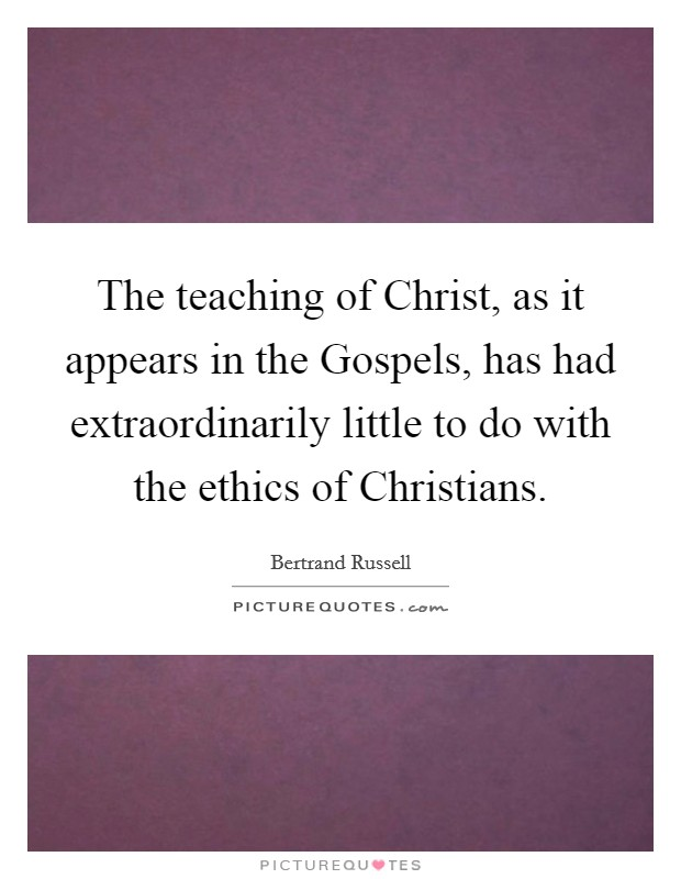 The teaching of Christ, as it appears in the Gospels, has had extraordinarily little to do with the ethics of Christians Picture Quote #1