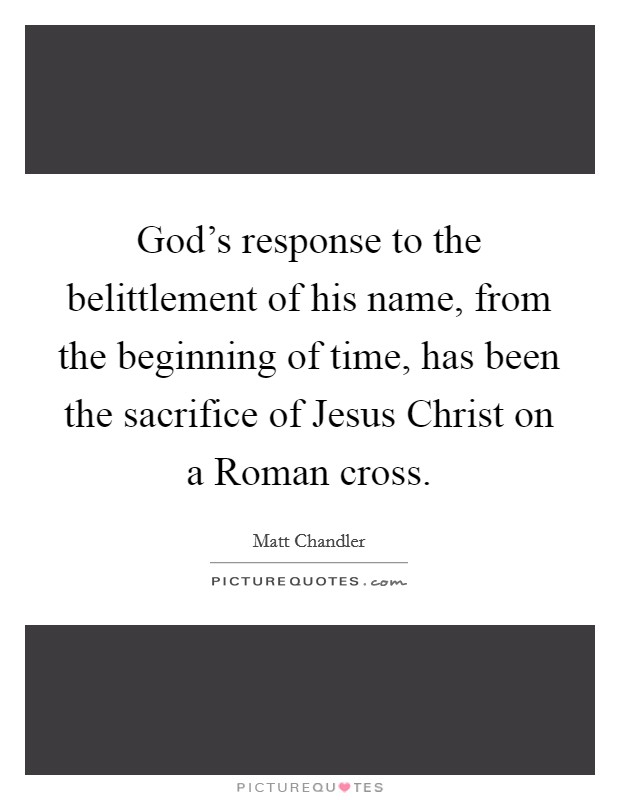 God's response to the belittlement of his name, from the beginning of time, has been the sacrifice of Jesus Christ on a Roman cross Picture Quote #1