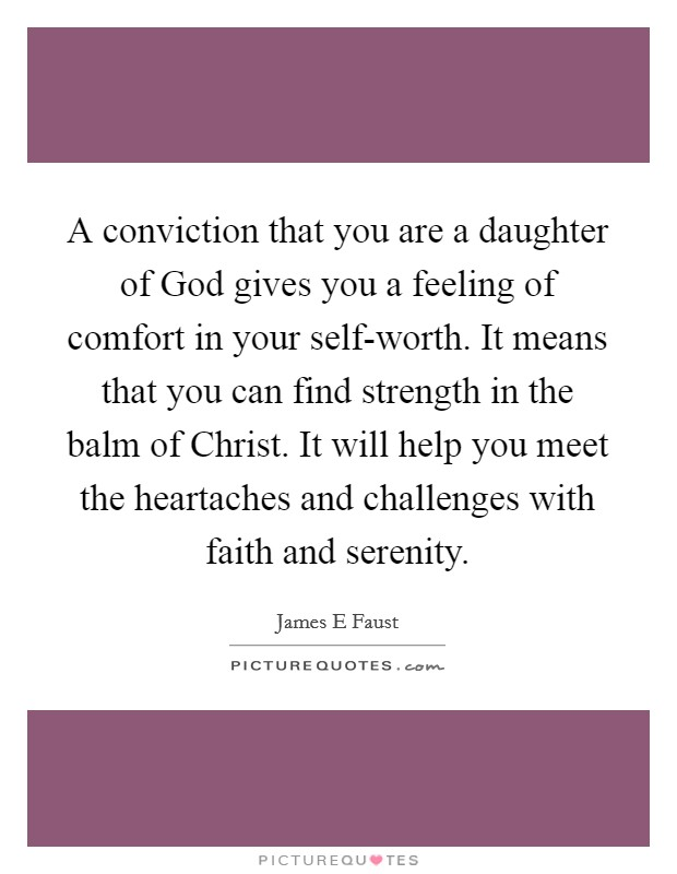A conviction that you are a daughter of God gives you a feeling of comfort in your self-worth. It means that you can find strength in the balm of Christ. It will help you meet the heartaches and challenges with faith and serenity Picture Quote #1