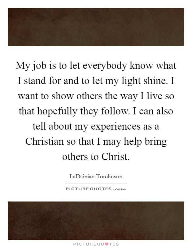 My job is to let everybody know what I stand for and to let my light shine. I want to show others the way I live so that hopefully they follow. I can also tell about my experiences as a Christian so that I may help bring others to Christ Picture Quote #1