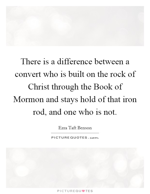 There is a difference between a convert who is built on the rock of Christ through the Book of Mormon and stays hold of that iron rod, and one who is not Picture Quote #1
